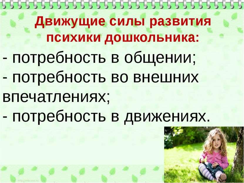 Движущие силы развития психики дошкольника: - потребность в общении; - потреб...