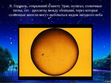 В. Гершель, открывший планету Уран, полагал, солнечные пятна, это - просветы ...