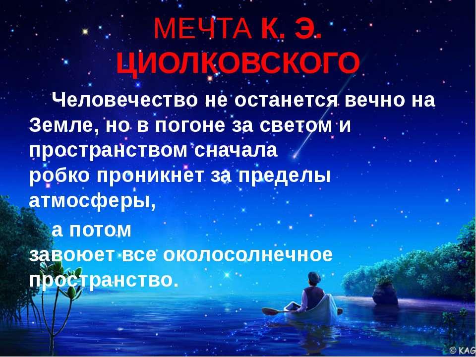 МЕЧТА К. Э. ЦИОЛКОВСКОГО Человечество не останется вечно на Земле,но в погон...