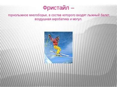 Фристайл – горнолыжное многоборье, в состав которого входят лыжный балет, воз...