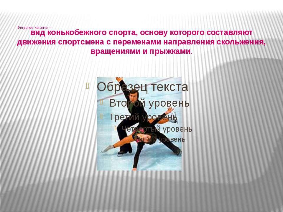 Фигурное катание – вид конькобежного спорта, основу которого составляют движе...