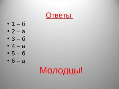 Ответы 1 – б 2 – а 3 – б 4 – а 5 – б 6 – а Молодцы!