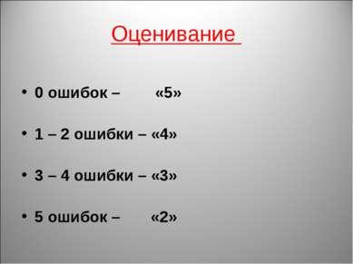 Оценивание 0 ошибок – «5» 1 – 2 ошибки – «4» 3 – 4 ошибки – «3» 5 ошибок – «2»