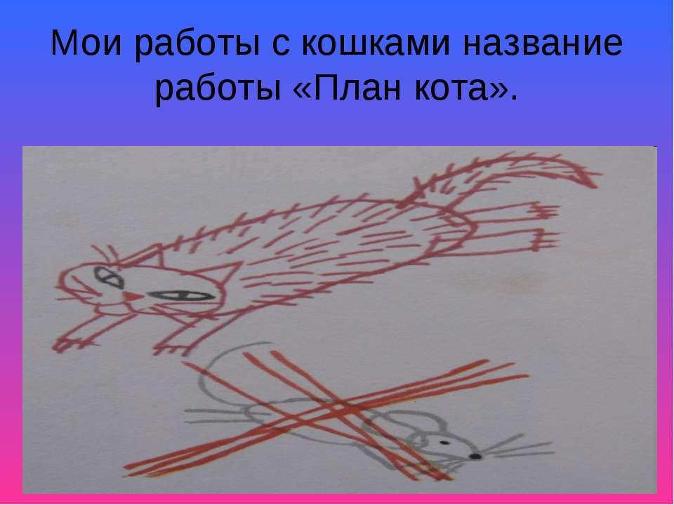 Мои работы с кошками название работы «План кота».