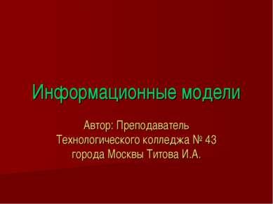 Информационные модели Автор: Преподаватель Технологического колледжа № 43 гор...