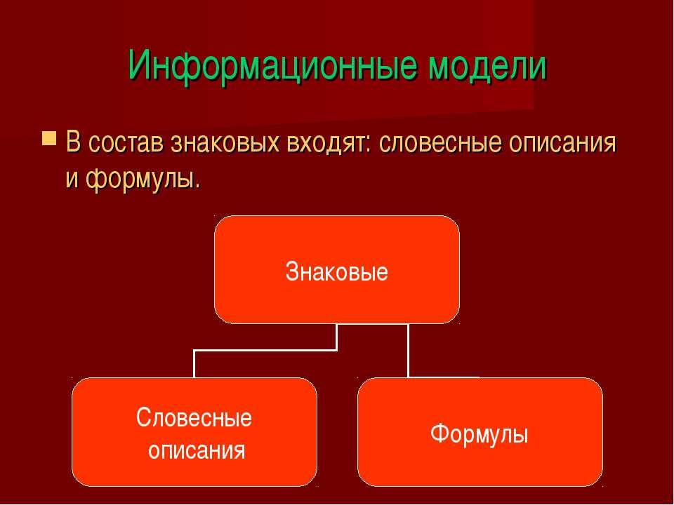 Информационные модели В состав знаковых входят: словесные описания и формулы.
