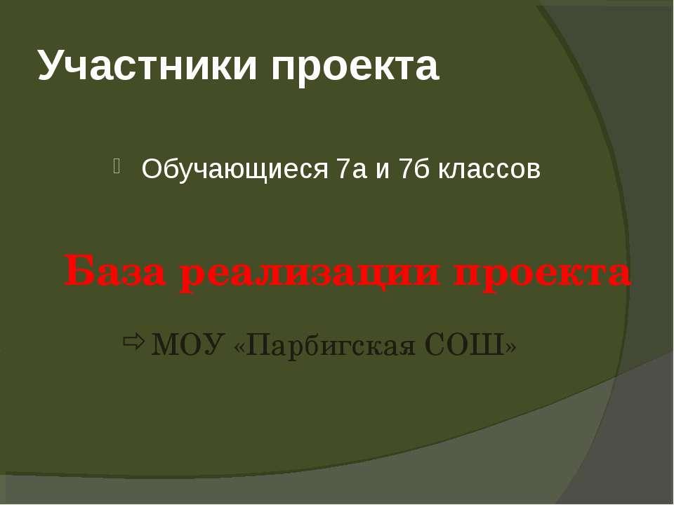 Участники проекта Обучающиеся 7а и 7б классов База реализации проекта МОУ «Па...