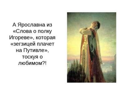 А Ярославна из «Слова о полку Игореве», которая «зегзицей плачет на Путивле»,...