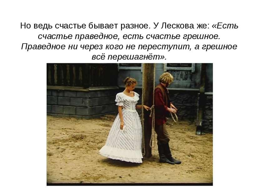 Но ведь счастье бывает разное. У Лескова же: «Есть счастье праведное, есть сч...