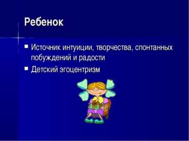 Ребенок Источник интуиции, творчества, спонтанных побуждений и радости Детски...