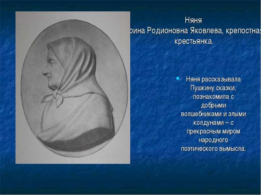 Няня Арина Родионовна Яковлева, крепостная крестьянка. Няня рассказывала Пушк...