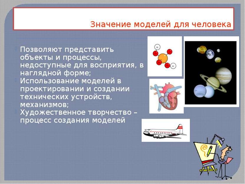Значение моделей для человека Позволяют представить объекты и процессы, недос...