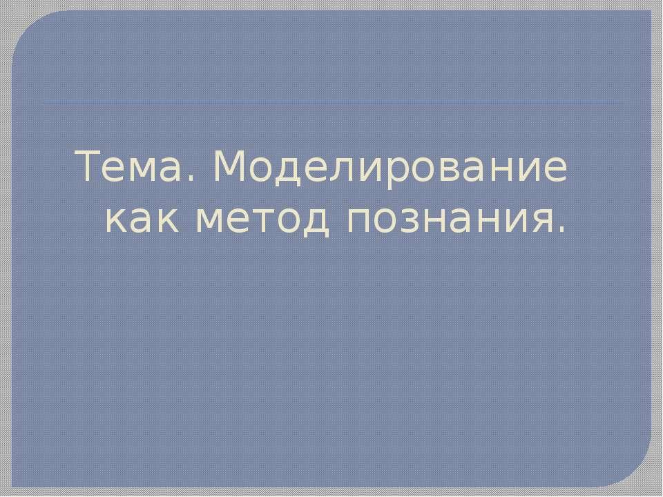Тема. Моделирование как метод познания.