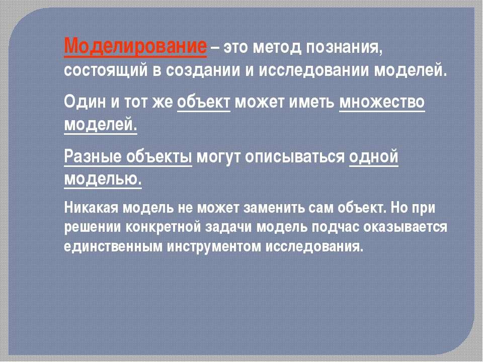Моделирование – это метод познания, состоящий в создании и исследовании модел...