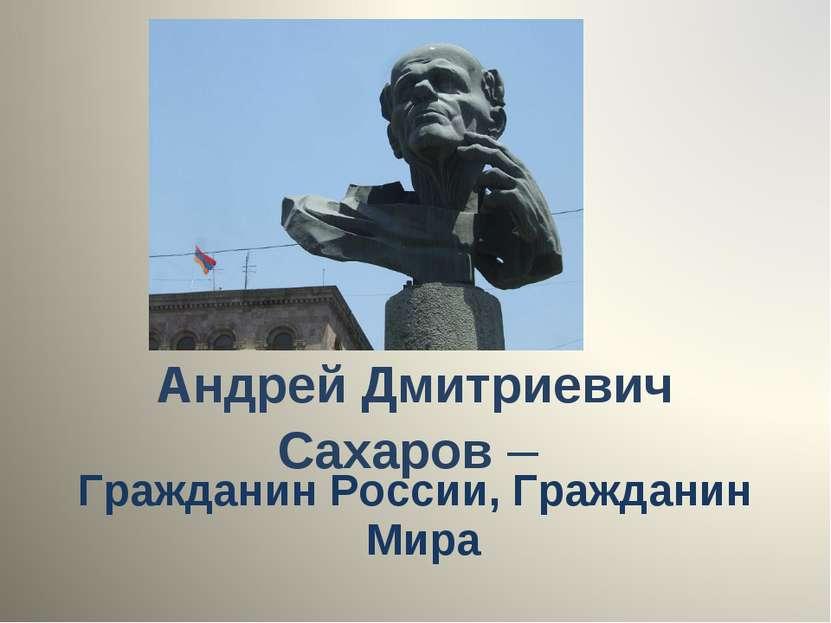 Андрей Дмитриевич Сахаров – Гражданин России, Гражданин Мира