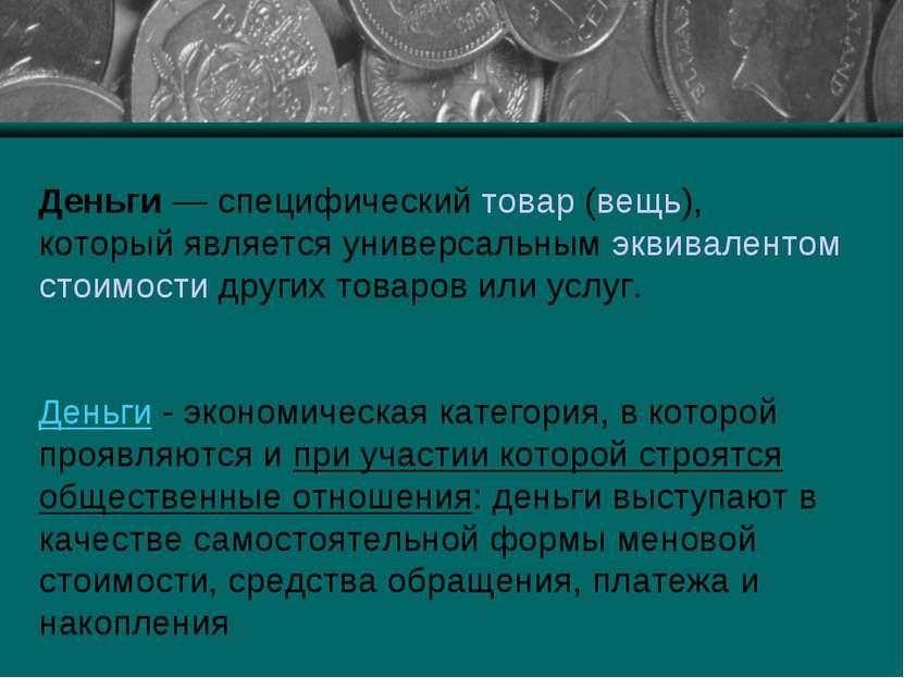 Деньги— специфический товар (вещь), который является универсальным эквивален...