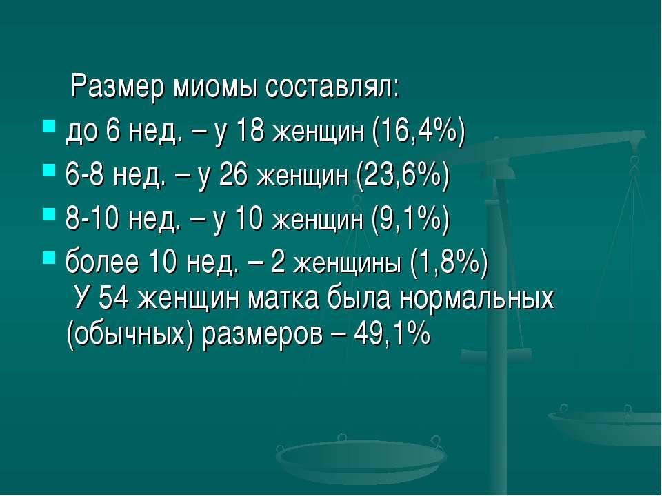 Размер миомы составлял: до 6 нед. – у 18 женщин (16,4%) 6-8 нед. – у 26 женщи...