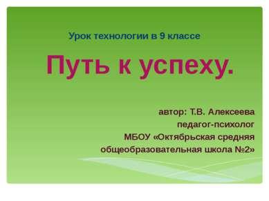 Урок технологии в 9 классе Путь к успеху. автор: Т.В. Алексеева педагог-психо...