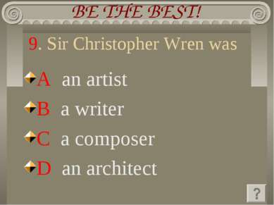 9. Sir Christopher Wren was A an artist B a writer C a composer D an architect