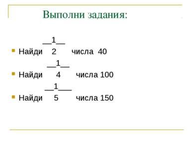 Выполни задания: __1__ Найди 2 числа 40 __1__ Найди 4 числа 100 __1___ Найди ...