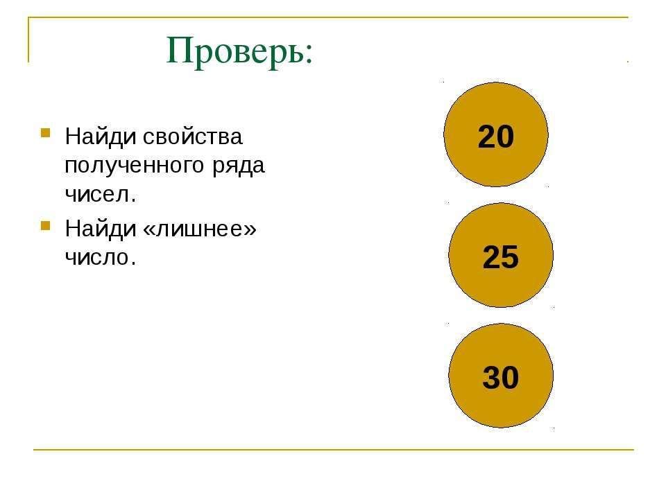 Проверь: Найди свойства полученного ряда чисел. Найди «лишнее» число. 20 25 30