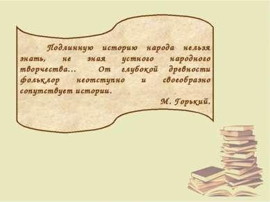 Подлинную историю народа нельзя знать, не зная устного народного творчества… ...