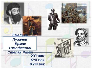 Емельян Пугачев Ермак Тимофеевич Степан Разин ХYI век ХYII век ХYIII век