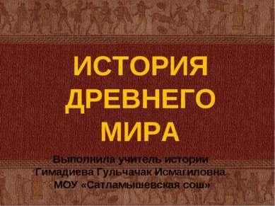 ИСТОРИЯ ДРЕВНЕГО МИРА Выполнила учитель истории Гимадиева Гульчачак Исмагилов...