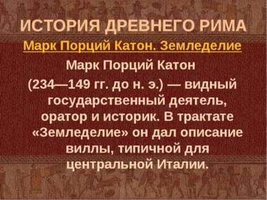 ИСТОРИЯ ДРЕВНЕГО РИМА Марк Порций Катон. Земледелие Марк Порций Катон (234—14...