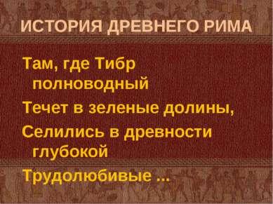 ИСТОРИЯ ДРЕВНЕГО РИМА Там, где Тибр полноводный Течет в зеленые долины, Селил...