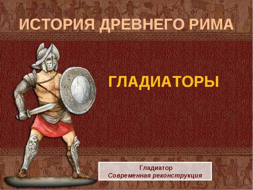 ИСТОРИЯ ДРЕВНЕГО РИМА ГЛАДИАТОРЫ Гладиатор Современная реконструкция