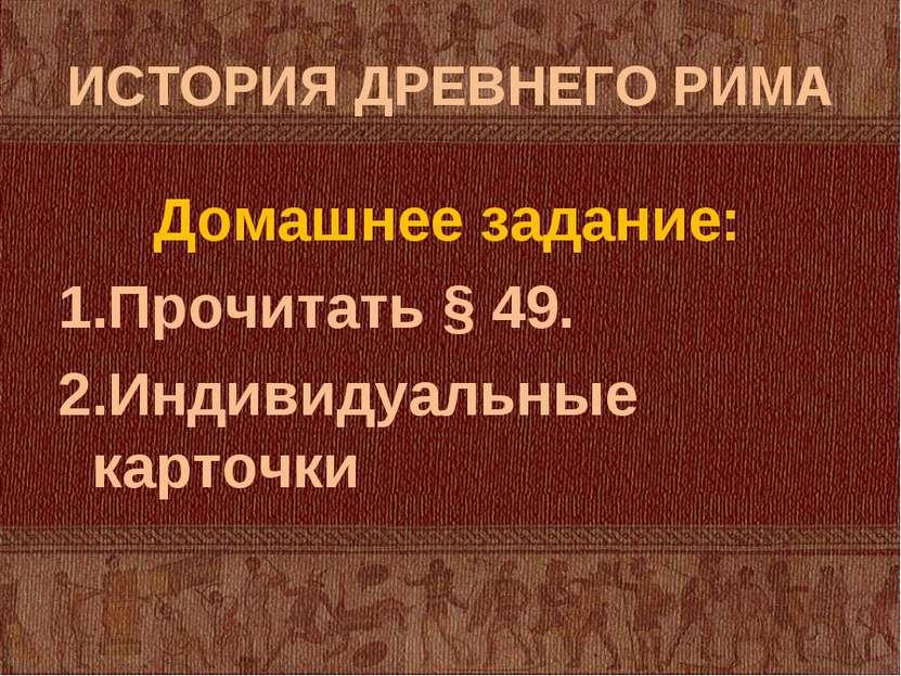 ИСТОРИЯ ДРЕВНЕГО РИМА Домашнее задание: Прочитать § 49. Индивидуальные карточки