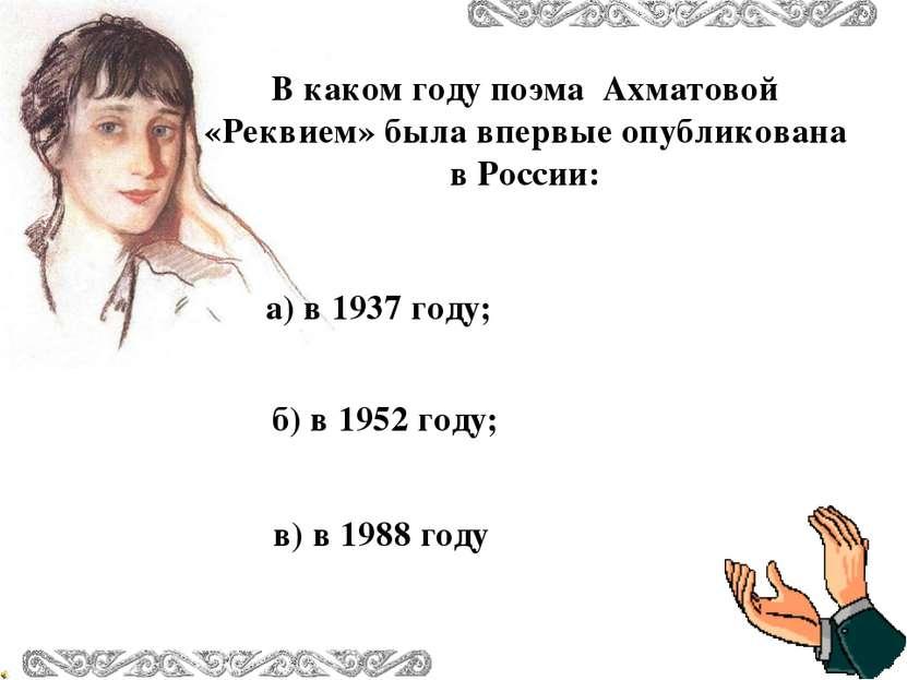 а) в 1937 году; в) в 1988 году б) в 1952 году; В каком году поэма Ахматовой «...