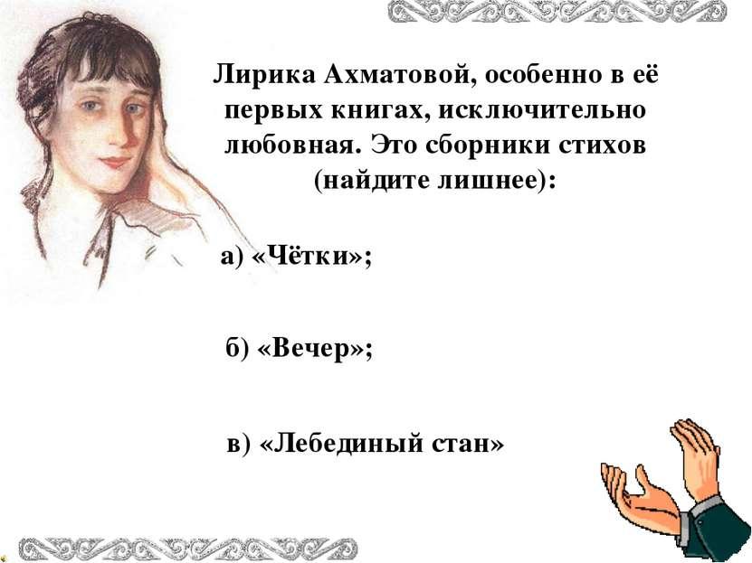 Лирика Ахматовой, особенно в её первых книгах, исключительно любовная. Это сб...