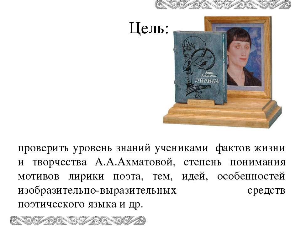 проверить уровень знаний учениками фактов жизни и творчества А.А.Ахматовой, с...