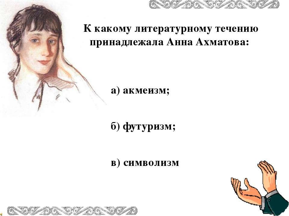 К какому литературному течению принадлежала Анна Ахматова: в) символизм а) ак...