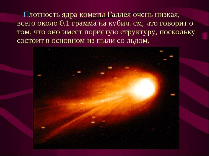 Плотность ядра кометы Галлея очень низкая, всего около 0.1 грамма на кубич. ...
