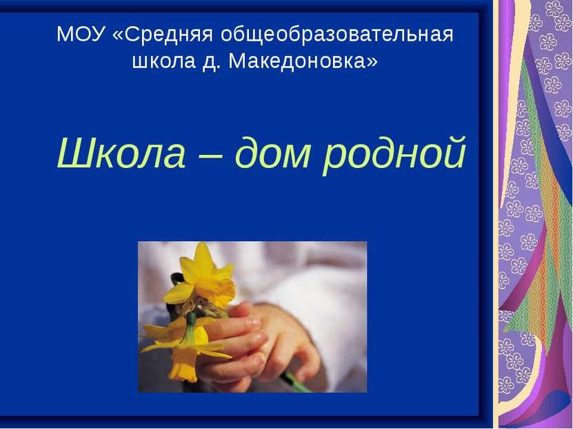 Школа – дом родной МОУ «Средняя общеобразовательная школа д. Македоновка»