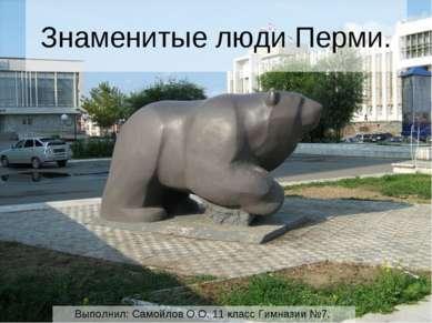 Знаменитые люди Перми. Выполнил: Самойлов О.О. 11 класс Гимназии №7.