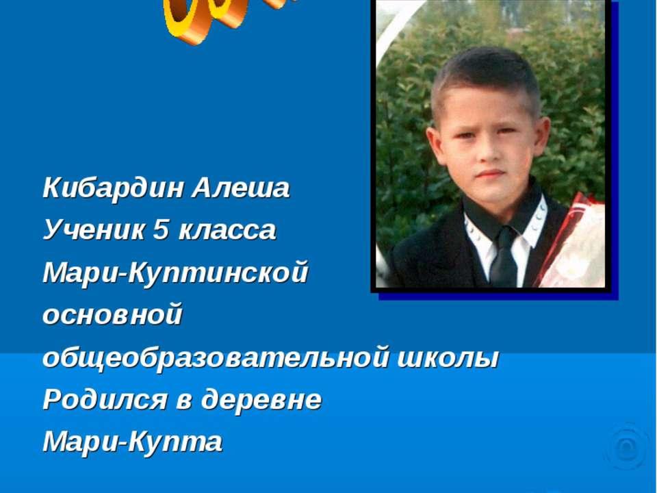 Кибардин Алеша Ученик 5 класса Мари-Куптинской основной общеобразовательной ш...