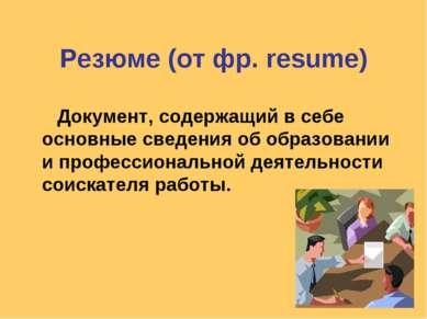 Резюме (от фр. resume) Документ, содержащий в себе основные сведения об образ...