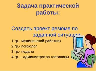 Задача практической работы: Создать проект резюме по заданной ситуации: 1 гр....