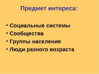 Предмет интереса: Социальные системы Сообщества Группы населения Люди разного...