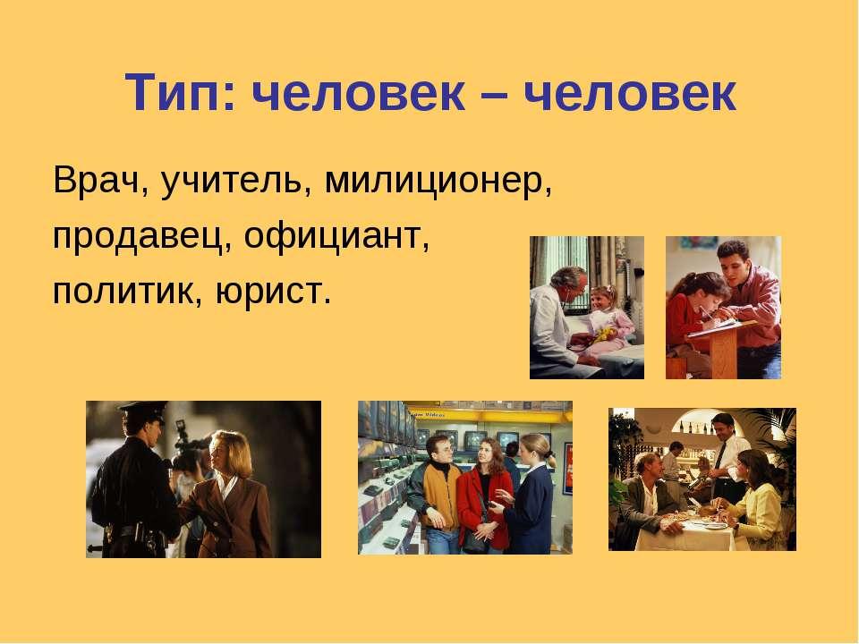 Тип: человек – человек Врач, учитель, милиционер, продавец, официант, политик...