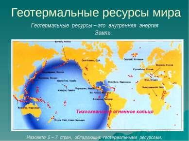 Геотермальные ресурсы мира Назовите 5 – 7 стран, обладающих геотермальными ре...