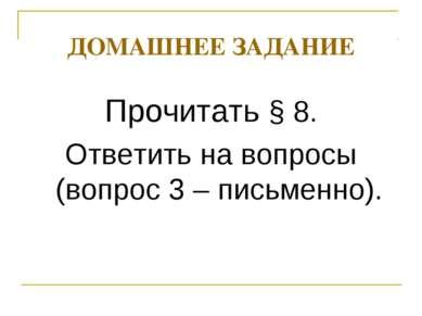ДОМАШНЕЕ ЗАДАНИЕ Прочитать § 8. Ответить на вопросы (вопрос 3 – письменно).