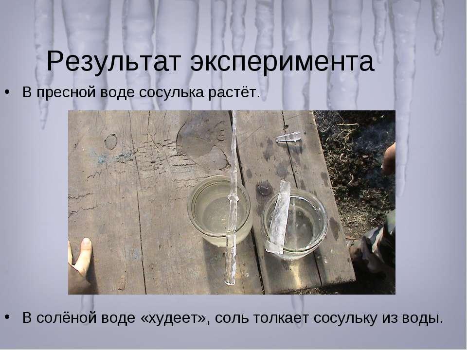 Результат эксперимента В пресной воде сосулька растёт. В солёной воде «худеет...
