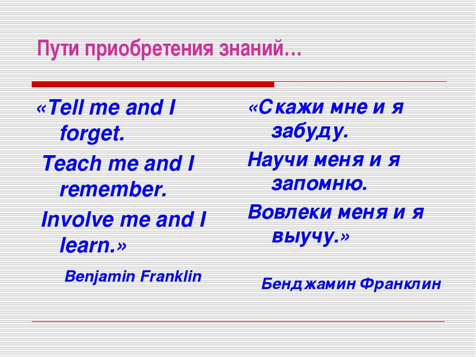Пути приобретения знаний… «Tell me and I forget. Teach me and I remember. Inv...