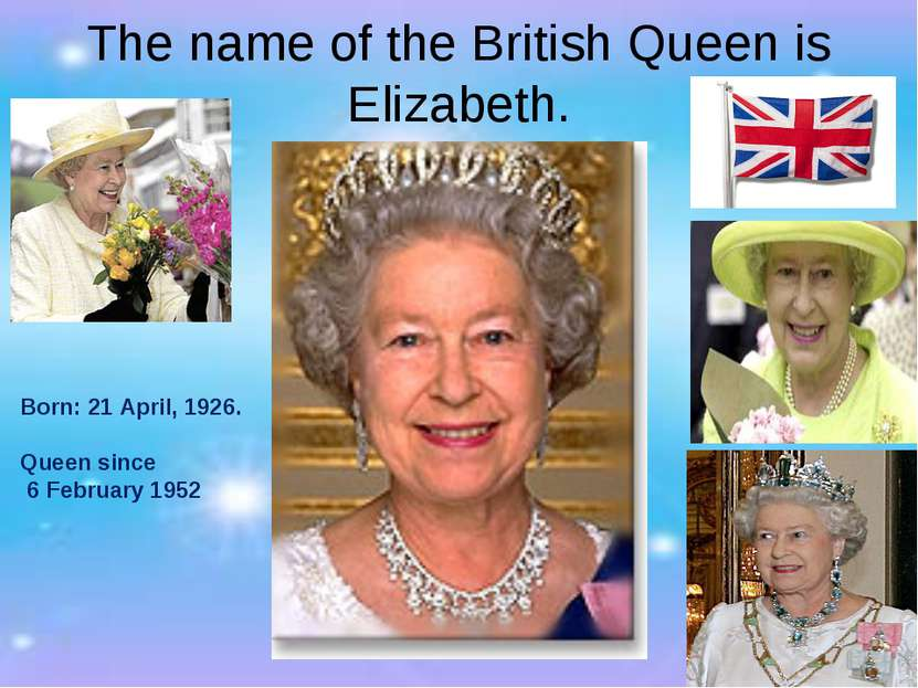 The name of the British Queen is Elizabeth. Born: 21 April, 1926. Queen since...