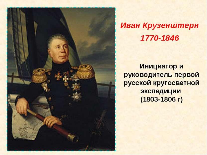 Инициатор и руководитель первой русской кругосветной экспедиции (1803-1806 г)...